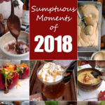 Sumptuous Moments of 2018 ~ a delectable collection of my favorite recipes from 2018. So many delicious memories.